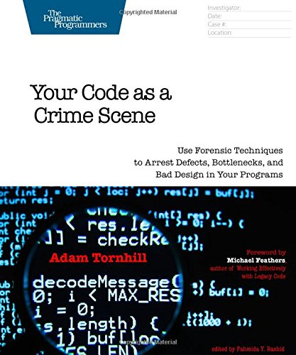 Your Code As A Crime Scene Use Forensic Techniques To Arrest Defects Bottlenecks And Bad Design In Programs The Pragmatic Programmers