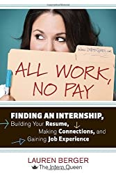 All Work, No Pay: Finding an Internship, Building Your Resume, Making Connections, and Gaining Job Experience by Lauren Berger (2012-01-03)