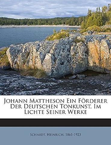 Johann Mattheson Ein Forderer Der Deutschen Tonkunst, Im Lichte Seiner Werke