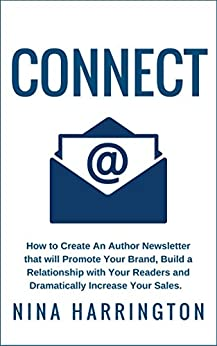 CONNECT: How to Create an Author Newsletter that will Promote Your Brand, Build a Relationship with your Readers and  Dramatically Increase Your Sales by [HARRINGTON, NINA]