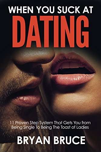 When You Suck At Dating : 11 Proven Step System That Gets You from Being Single To Being The Toast of Ladies