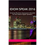 Idiom Speak 2016: American Business Expressions Decoded for Non-Native English Speakers (English Edition)