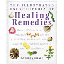 The Illustrated Encyclopedia of Healing Remedies: Over 1,000 Natural Remedies for the Prevention, Treatment, and Cure of Common Ailments and and Cure of Common Ailments and Conditions