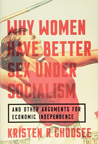 Why Women Have Better Sex Under Socialism: And Other Arguments for Economic Independence por Kristen R. Ghodsee