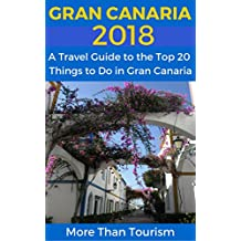 Gran Canaria 2018: A Travel Guide to the Top 20 Things to Do in Gran Canaria, Canary Islands, Spain: Best of Gran Canaria Travel Guide