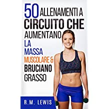 50 Allenamenti A Circuito Che Aumentano La Massa Muscolare & Bruciano Grasso (In italiano) (Italian Edition)