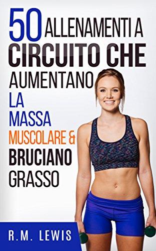 50 Allenamenti A Circuito Che Aumentano La Massa Muscolare & Bruciano Grasso (In italiano)