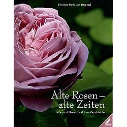 Alte Rosen - alte Zeiten: Leben mit Rosen und ihren Geschichten
