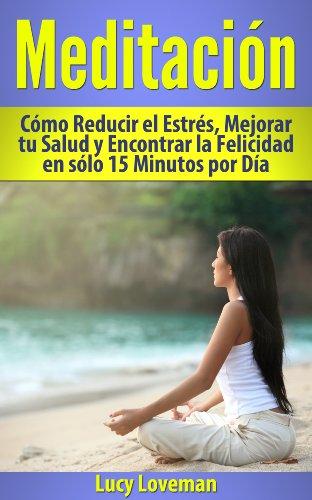 Meditación: Cómo Reducir el Estrés, Mejorar tu Salud y Encontrar la Felicidad en sólo 15 Minutos por Día. por Lucy Loveman