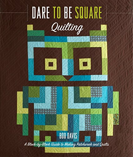 Dare to Be Square Quilting: A Block-by-Block Guide to Making Patchwork and Quilts -