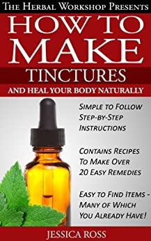 How to make tinctures and heal your body naturally - herbal remedies from medicinal herbs and tinctures (English Edition) par [Ross, Jessica]