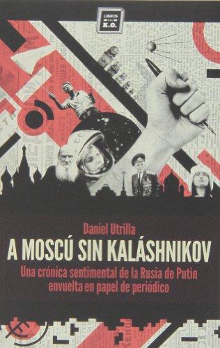 A Moscú sin Kalashnikov: Una crónica sentimental de la Rusia de Putin envuelta en papel de periódico (Varios) por Daniel Utrilla