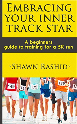 Run a 5k : A Complete Beginners Guide to Running ( Learn How To Start Running a 5k): Embracing Your Inner Track Star : A Complete Beginners Guide to Running ... Running a 5k) Book 1) (English Edition)