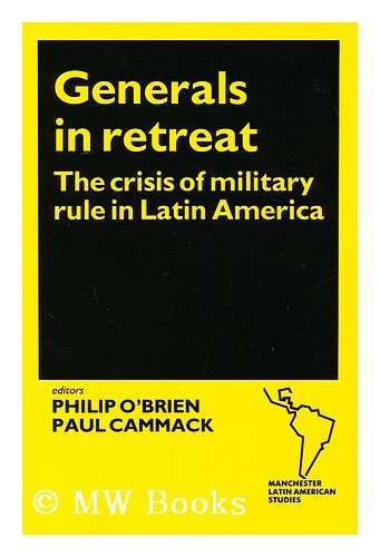 Generals in Retreat : the Crisis of Military Rule in Latin America / Edited by Philip O'Brien and Paul Cammack: