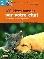 100 Idées fausses sur votre chat : Alimentation, santé, comportement...