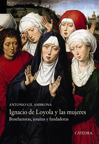 Ignacio de Loyola y las mujeres: Benefactoras, jesuitas y fundadoras (Historia. Serie Mayor) por Antonio Gil Ambrona