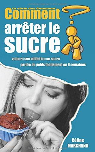 Comment arrêter le sucre: Vaincre son addiction au sucre et perdre du poids facilement en 6 semaines par Céline Marchand