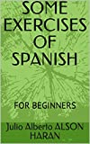 SOME EXERCISES OF SPANISH: FOR BEGINNERS (Spanish Edition)