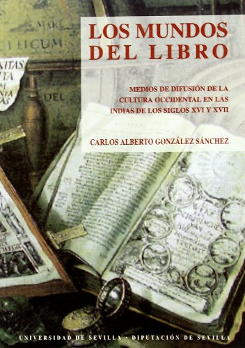 Los mundos del libro: Medios de difusión de la cultura occidental en las Indias de los siglos XVI y XVII por Carlos Alberto González Sánchez
