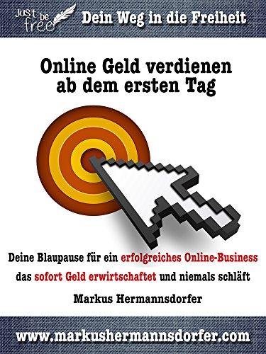 Online Geld verdienen ab dem ersten Tag: Deine Blaupause für ein erfolgreiches Online-Business, das sofort Geld erwirtschaftet und niemals schläft (Just be free 3)