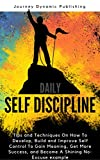 Daily Self Discipline: Tips and Techniques On How To Develop, Build and Improve Self Control To Gain Meaning, Get More Success, and Become a Shining No-Excuse example (Journey Book 2)