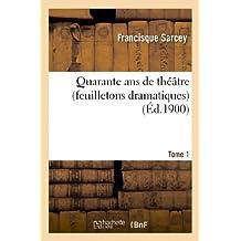 Quarante ANS de Theatre (Feuilletons Dramatiques) Tome 1 (Arts)