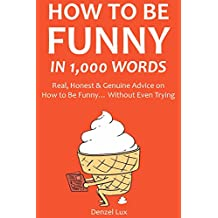 HOW TO BE FUNNY IN 1,000 WORDS: Real, Honest & Genuine Advice on How to Be Funny… Without Even Trying (English Edition)