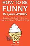 HOW TO BE FUNNY IN 1,000 WORDS: Real, Honest & Genuine Advice on How to Be Funny… Without Even Trying