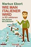 Wie man Italiener wird in 30 Lektionen / Come diventare italiano in 30 lezioni: Von Amore bis Zabaione / Dall'Amore allo Zabaione - Markus Ebert
