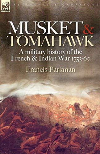 Musket & Tomahawk: A Military History of the French & Indian War, 1753-1760: A Military History of the French and Indian War, 1753-1760 (Regiments & Campaigns) por Francis Jr. Parkman
