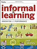 Informal Learning: Rediscovering the Natural Pathways That Inspire Innovation and Performance (Essential Knowledge Resou