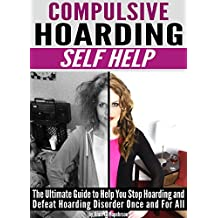 Compulsive Hoarding: Self Help ~ The Ultimate Guide to Help You Stop Hoarding and Defeat Hoarding Disorder Once and For All (English Edition)