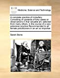 A complete practice of midwifery Consisting of upwards of forty cases or observations in that valuable art, selected from many others, in the course ... female practitioners in an art so importan by Sarah Stone (2010-08-05) - Sarah Stone