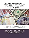 Learn Automated Forex Trading in a Day: Learn it well. Learn it quick. Start automated trading.