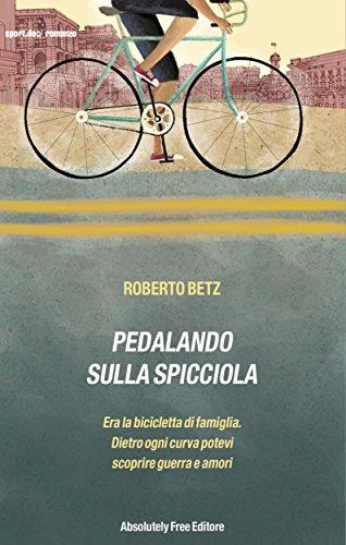 Pedalando sulla Spicciola: Era la bicicletta di famiglia,dietro ogni curva potevi scoprire guerre e amori (Sport.doc) (Italian Edition) por Roberto Betz