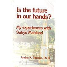 Is the Future in Our Hands: My Experiences with Sukyo Mahikari