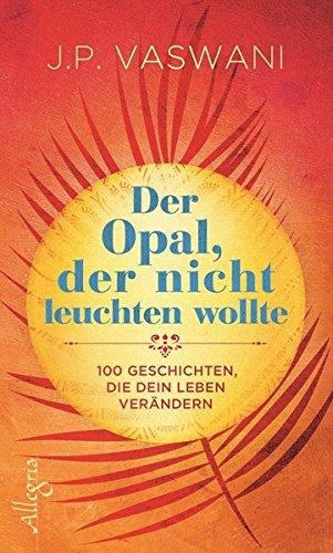 Der Opal, der nicht leuchten wollte: 100 Geschichten, die dein Leben verändern
