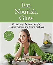 Eat. Nourish. Glow.: 10 easy steps for losing weight, looking younger & feeling healthier by Freer, Amelia (October 22, 2015) Hardcover