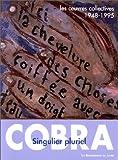 Cobra - Singulier pluriel - les oeuvres collectives 1948 - 1995