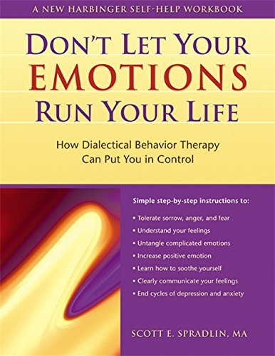 Don't Let Your Emotions Run Your Life: How Dialectical Behavior Therapy Can Put You in Control (New Harbinger Self-Help Workbook) by Scott E. Spradlin (2003-04-25)