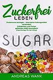 Zuckerfrei leben: Zuckersucht besiegen - alternative Süßungsmittel verwenden! Süßigkeiten und Zucker gefährden IHRE Gesundheit (Expertentipps für den Alltag)