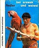 Arkady Fiedler: Bei Arawak und Waiwai - Ich lebte unter den Indianern Guayanas -