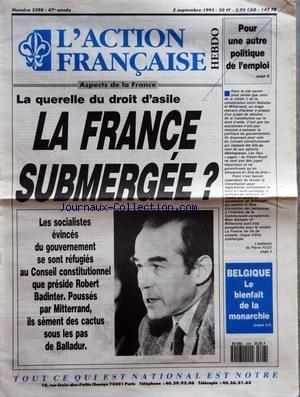 ACTION FRANCAISE (L') [No 2298] du 02/09/1993 - LA QUERELLE DU DROIT D'ASILE - LA FRANCE SUBMERGEE - LES SOCIALISTES EVINCES DU GOUVERNEMENT SE SONT REFUGIES AU CONSEIL CONSTITUTIONNEL QUE PRESIDE ROBERT BADINTER - POUR UNE AUTRE POLITIQUE DE L'EMPLOI - BELGIQUE LE BIENFAIT DE LA MONARCHIE