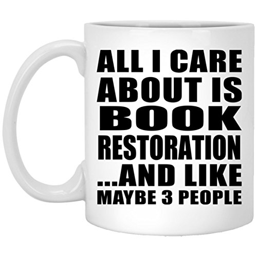 All I Care About Is Book Restoration And Like Maybe 3 People - 11 Oz Coffee Mug, Ceramic Cup, Best Gift for Birthday, Anniversary, Easter, Valentine's Mother's Father's Day