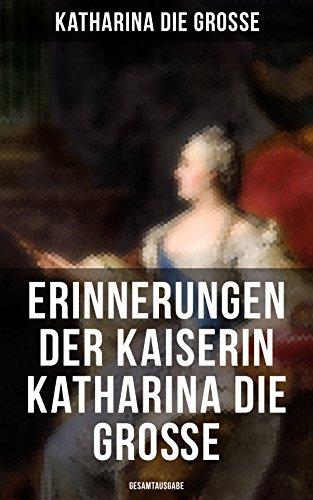 Erinnerungen der Kaiserin Katharina die Große (Gesamtausgabe): Von ihr selbst verfasst (German Edition)