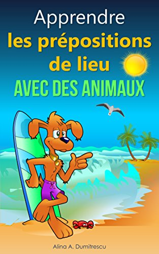 Apprendre les prépositions de lieu avec les animaux: Livre d'images pour enfants (Livres d'éveil et d'apprentissage t. 6)