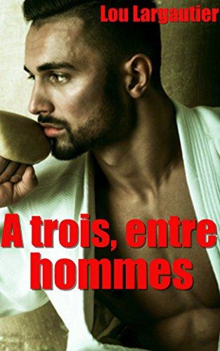 A trois, entre hommes: Nouvelle érotique Gay, Sexe à plusieurs, MMM, Interdit, Tabou, Plan à trois par Lou Largautier