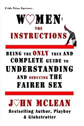 Women: The Instructions: Being The Only True And Complete Guide to Understanding And Seducing The Fairer Sex