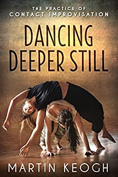Dancing Deeper Still: The Practice of Contact Improvisation (English Edition) di [Keogh, Martin]