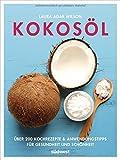 Kokosöl: Über 200 Kochrezepte & Anwendungstipps für Gesundheit und Schönheit